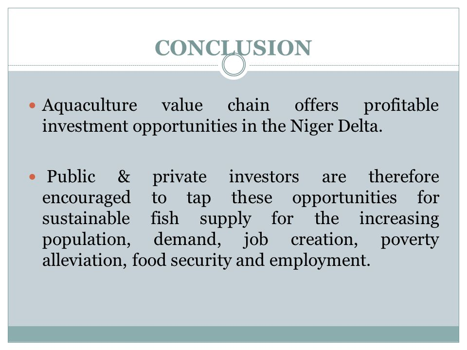 CONCLUSION Aquaculture value chain offers profitable investment opportunities in the Niger Delta. Public & private investors are therefore encouraged