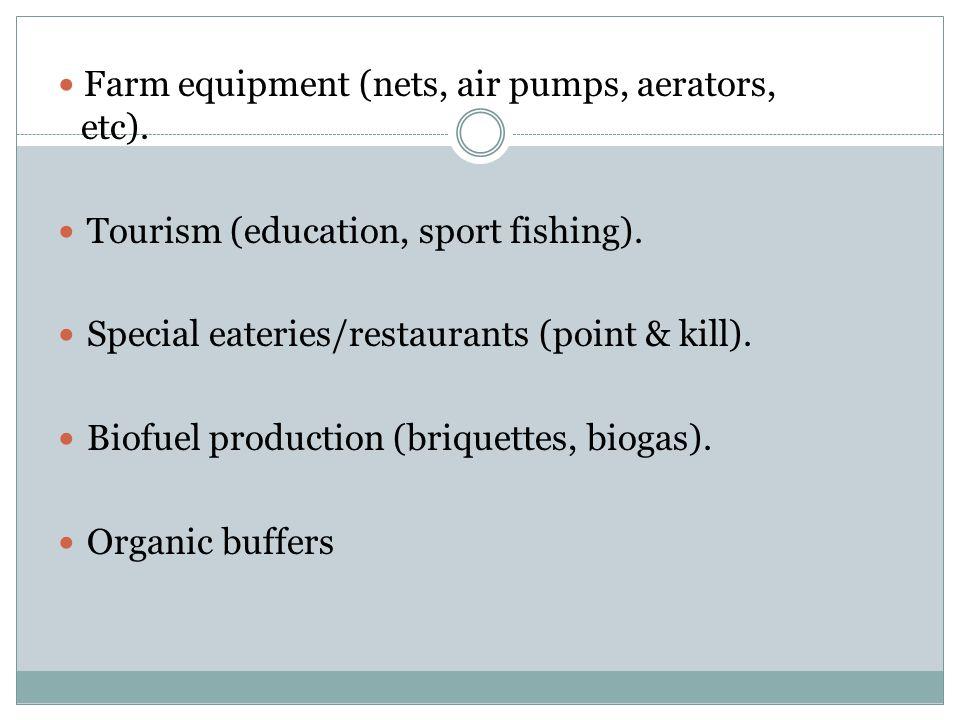 Farm equipment (nets, air pumps, aerators, etc). Tourism (education, sport fishing).