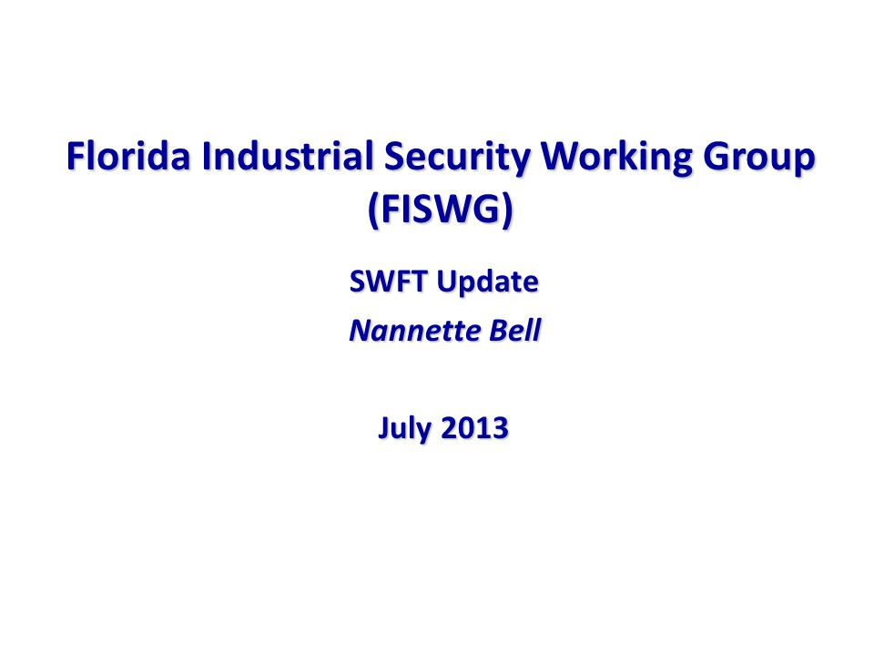Florida Industrial Security Working Group (FISWG) SWFT Update Nannette Bell July 2013