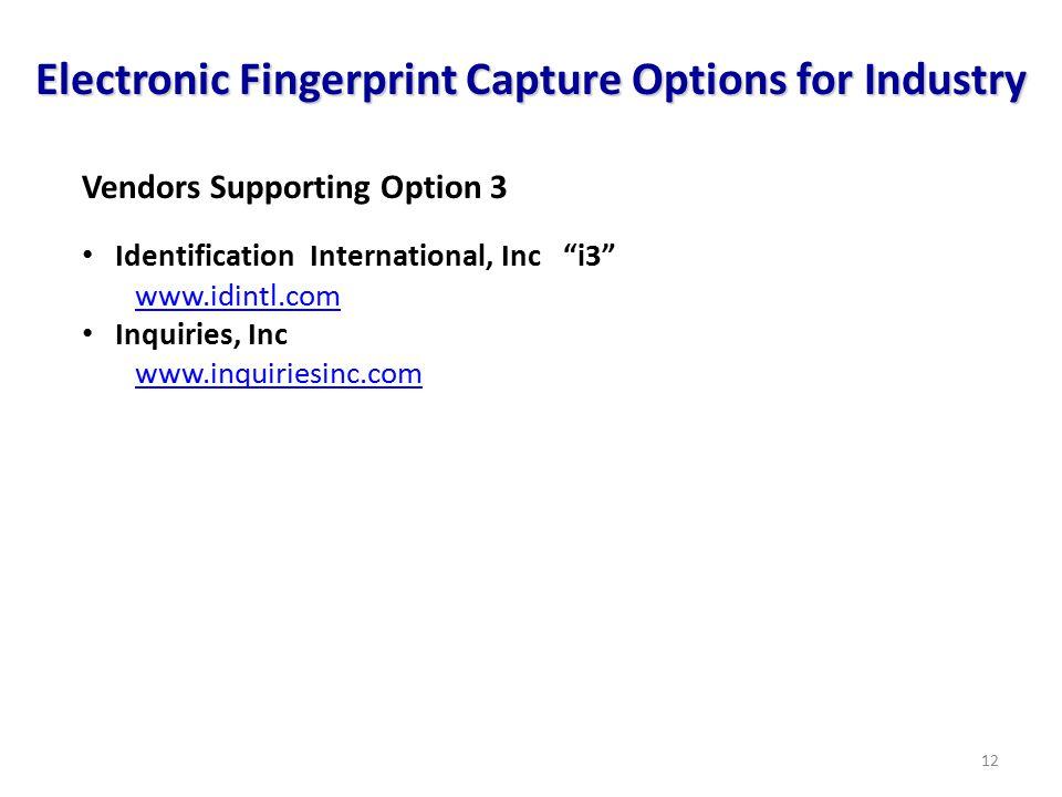 12 Electronic Fingerprint Capture Options for Industry Vendors Supporting Option 3 Identification International, Inc i3 www.idintl.com Inquiries, Inc www.inquiriesinc.com