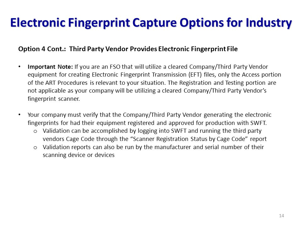 14 Electronic Fingerprint Capture Options for Industry Option 4 Cont.: Third Party Vendor Provides Electronic Fingerprint File Important Note: If you are an FSO that will utilize a cleared Company/Third Party Vendor equipment for creating Electronic Fingerprint Transmission (EFT) files, only the Access portion of the ART Procedures is relevant to your situation.