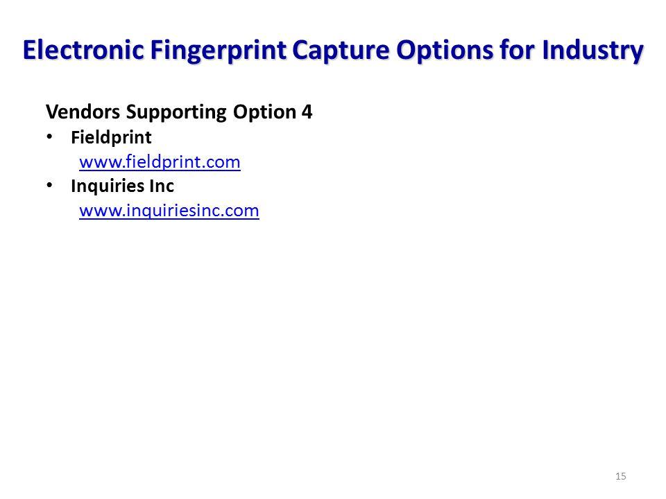 15 Vendors Supporting Option 4 Fieldprint www.fieldprint.com Inquiries Inc www.inquiriesinc.com Electronic Fingerprint Capture Options for Industry