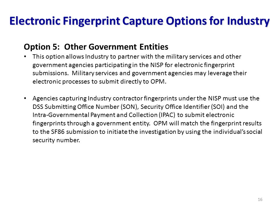 16 Option 5: Other Government Entities This option allows Industry to partner with the military services and other government agencies participating in the NISP for electronic fingerprint submissions.