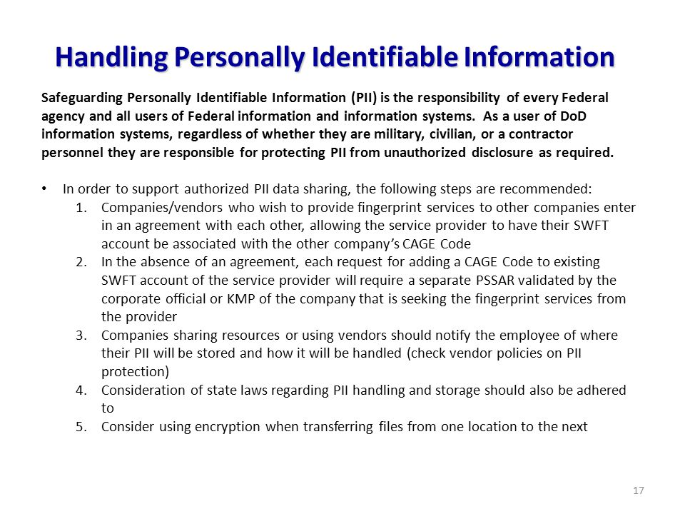 17 Handling Personally Identifiable Information Safeguarding Personally Identifiable Information (PII) is the responsibility of every Federal agency and all users of Federal information and information systems.