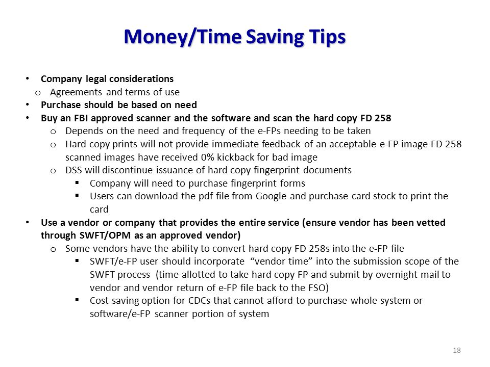 18 Money/Time Saving Tips Company legal considerations o Agreements and terms of use Purchase should be based on need Buy an FBI approved scanner and the software and scan the hard copy FD 258 o Depends on the need and frequency of the e-FPs needing to be taken o Hard copy prints will not provide immediate feedback of an acceptable e-FP image FD 258 scanned images have received 0% kickback for bad image o DSS will discontinue issuance of hard copy fingerprint documents  Company will need to purchase fingerprint forms  Users can download the pdf file from Google and purchase card stock to print the card Use a vendor or company that provides the entire service (ensure vendor has been vetted through SWFT/OPM as an approved vendor) o Some vendors have the ability to convert hard copy FD 258s into the e-FP file  SWFT/e-FP user should incorporate vendor time into the submission scope of the SWFT process (time allotted to take hard copy FP and submit by overnight mail to vendor and vendor return of e-FP file back to the FSO)  Cost saving option for CDCs that cannot afford to purchase whole system or software/e-FP scanner portion of system