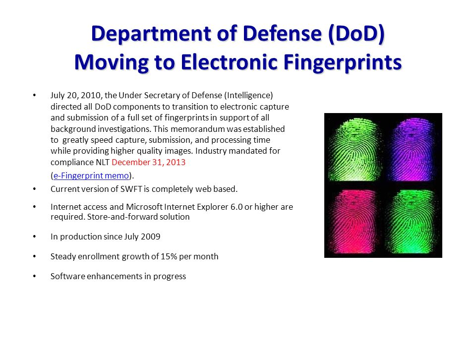 Department of Defense (DoD) Moving to Electronic Fingerprints July 20, 2010, the Under Secretary of Defense (Intelligence) directed all DoD components to transition to electronic capture and submission of a full set of fingerprints in support of all background investigations.