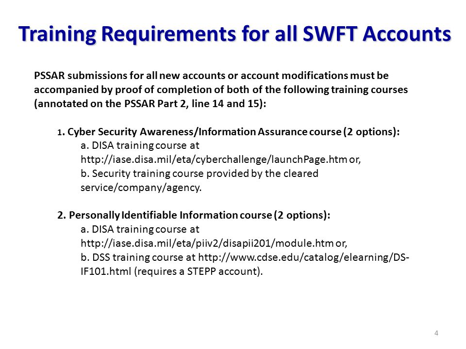 4 Training Requirements for all SWFT Accounts PSSAR submissions for all new accounts or account modifications must be accompanied by proof of completion of both of the following training courses (annotated on the PSSAR Part 2, line 14 and 15): 1.