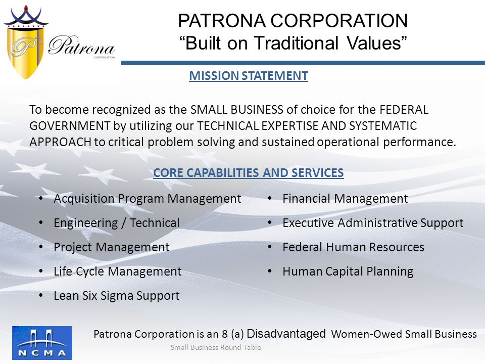 MISSION STATEMENT To become recognized as the SMALL BUSINESS of choice for the FEDERAL GOVERNMENT by utilizing our TECHNICAL EXPERTISE AND SYSTEMATIC APPROACH to critical problem solving and sustained operational performance.