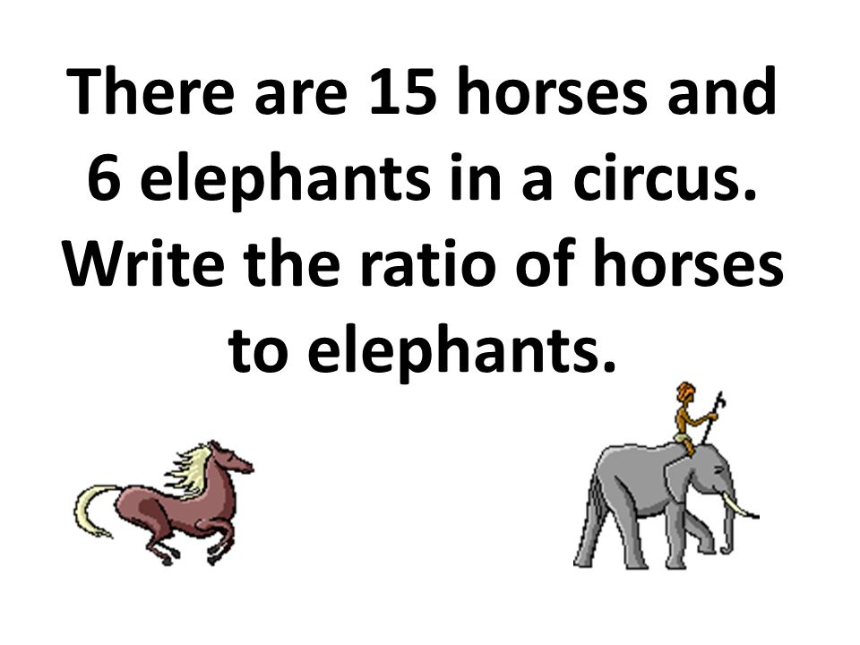 There are 15 horses and 6 elephants in a circus. Write the ratio of horses to elephants.
