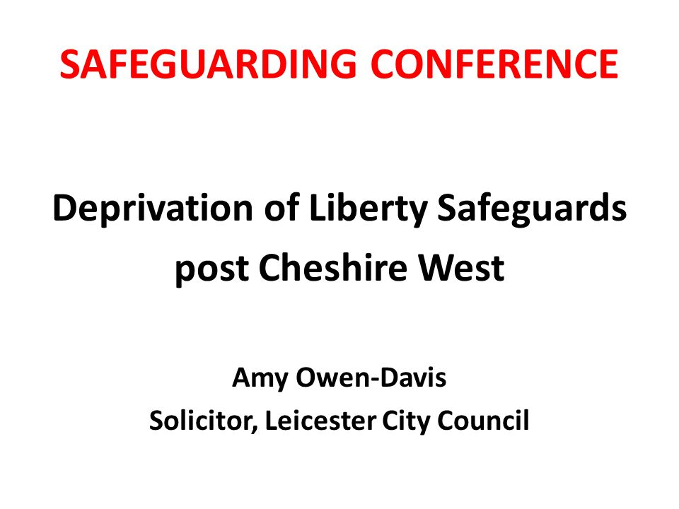SAFEGUARDING CONFERENCE Deprivation of Liberty Safeguards post Cheshire West Amy Owen-Davis Solicitor, Leicester City Council