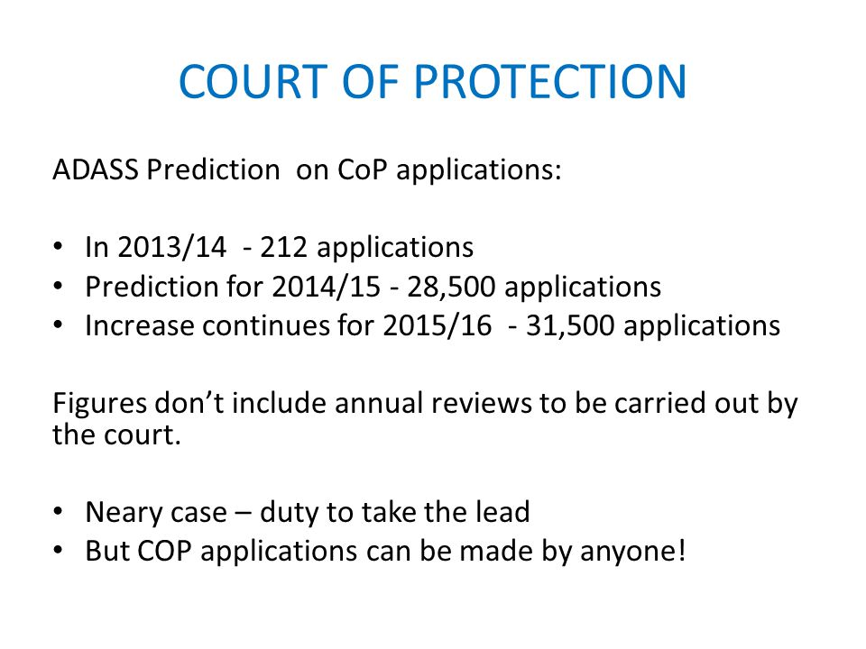 COURT OF PROTECTION ADASS Prediction on CoP applications: In 2013/14 - 212 applications Prediction for 2014/15 - 28,500 applications Increase continues for 2015/16 - 31,500 applications Figures don't include annual reviews to be carried out by the court.