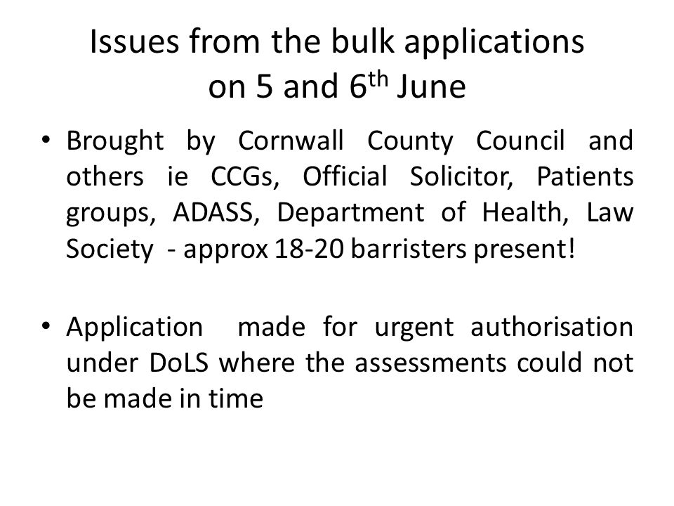 Issues from the bulk applications on 5 and 6 th June Brought by Cornwall County Council and others ie CCGs, Official Solicitor, Patients groups, ADASS, Department of Health, Law Society - approx 18-20 barristers present.