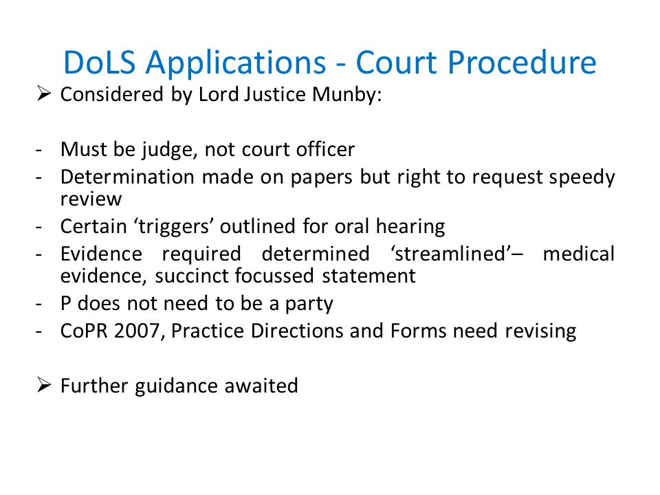 DoLS Applications - Court Procedure  Considered by Lord Justice Munby: -Must be judge, not court officer -Determination made on papers but right to request speedy review -Certain 'triggers' outlined for oral hearing -Evidence required determined 'streamlined'– medical evidence, succinct focussed statement -P does not need to be a party -CoPR 2007, Practice Directions and Forms need revising  Further guidance awaited