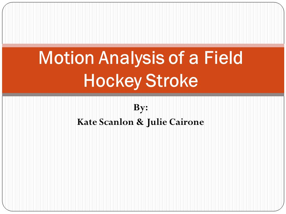 By: Kate Scanlon & Julie Cairone Motion Analysis of a Field Hockey Stroke