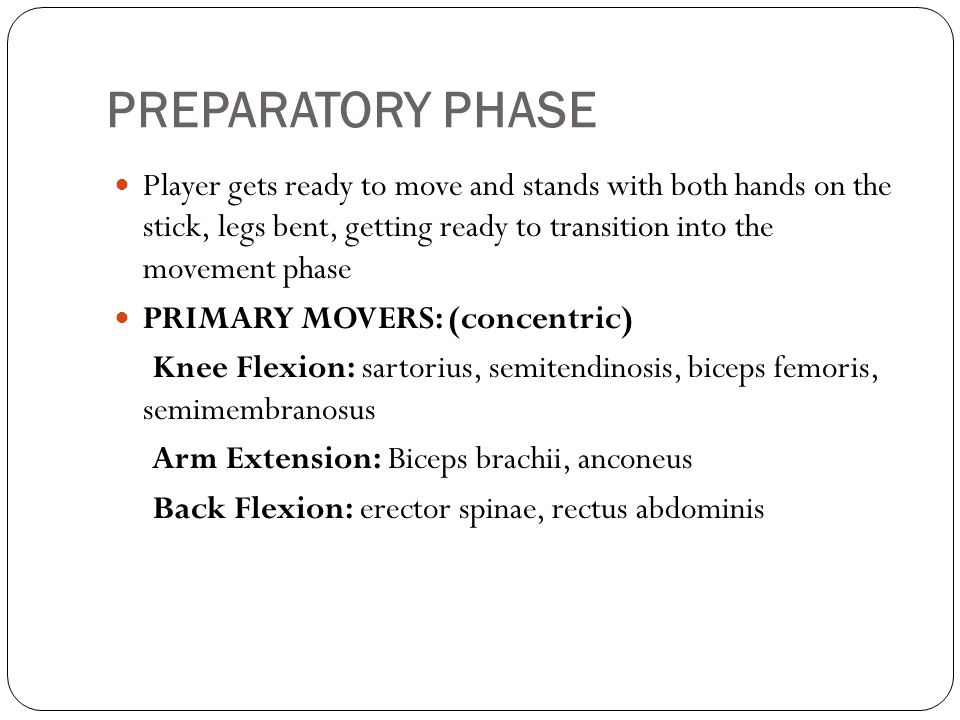PREPARATORY PHASE Player gets ready to move and stands with both hands on the stick, legs bent, getting ready to transition into the movement phase PRIMARY MOVERS: (concentric) Knee Flexion: sartorius, semitendinosis, biceps femoris, semimembranosus Arm Extension: Biceps brachii, anconeus Back Flexion: erector spinae, rectus abdominis
