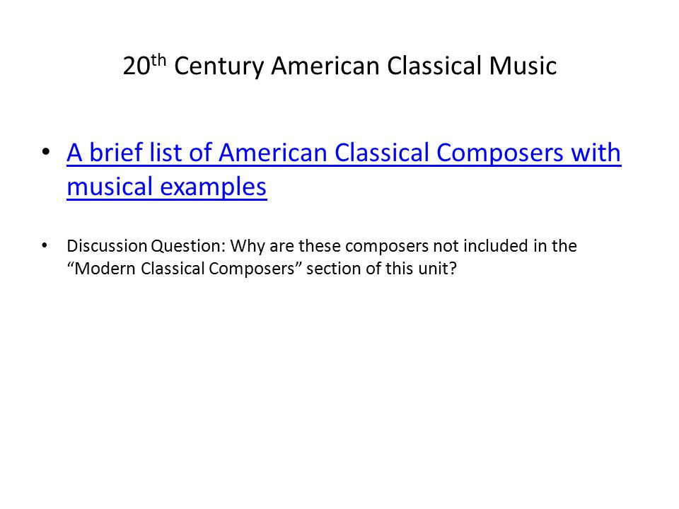 20 th Century American Classical Music A brief list of American Classical Composers with musical examples A brief list of American Classical Composers with musical examples Discussion Question: Why are these composers not included in the Modern Classical Composers section of this unit