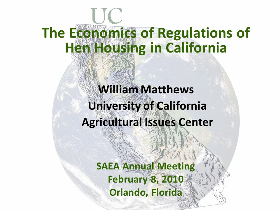 The Economics of Regulations of Hen Housing in California William Matthews University of California Agricultural Issues Center SAEA Annual Meeting February 8, 2010 Orlando, Florida