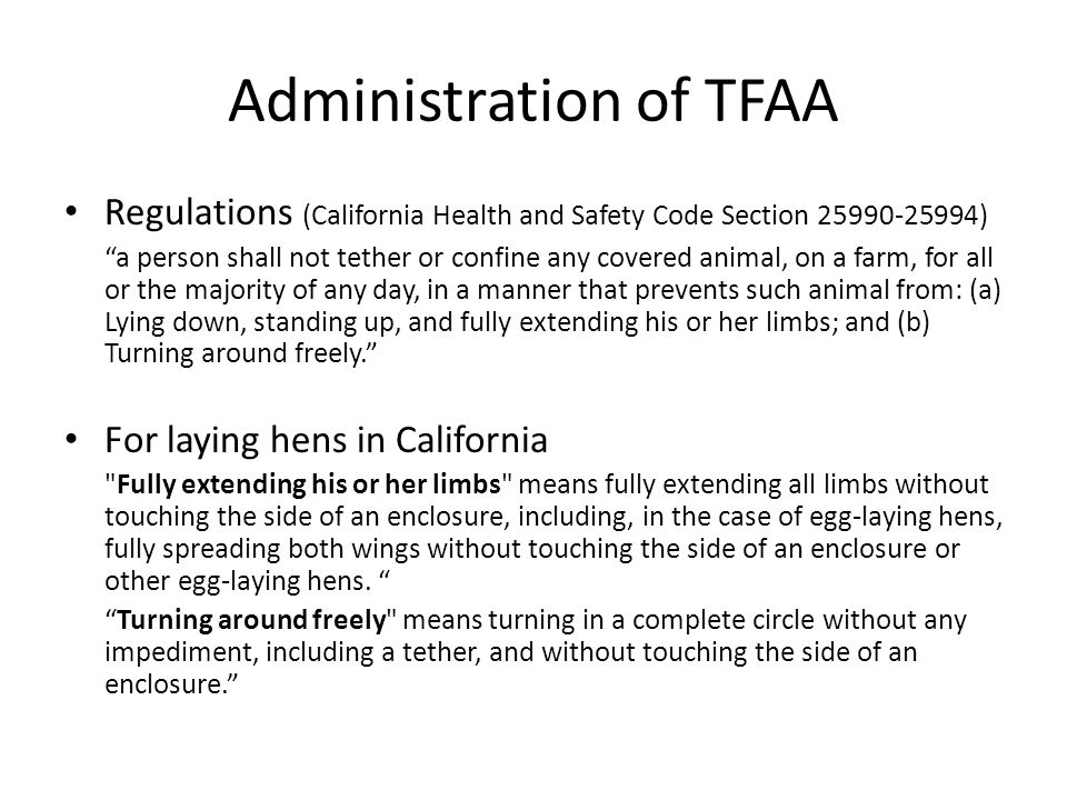 Administration of TFAA Regulations (California Health and Safety Code Section 25990-25994) a person shall not tether or confine any covered animal, on a farm, for all or the majority of any day, in a manner that prevents such animal from: (a) Lying down, standing up, and fully extending his or her limbs; and (b) Turning around freely. For laying hens in California Fully extending his or her limbs means fully extending all limbs without touching the side of an enclosure, including, in the case of egg-laying hens, fully spreading both wings without touching the side of an enclosure or other egg-laying hens.