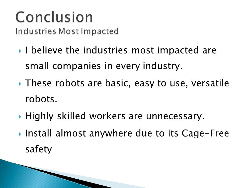  I believe the industries most impacted are small companies in every industry.  These robots are basic, easy to use, versatile robots.  Highly skil