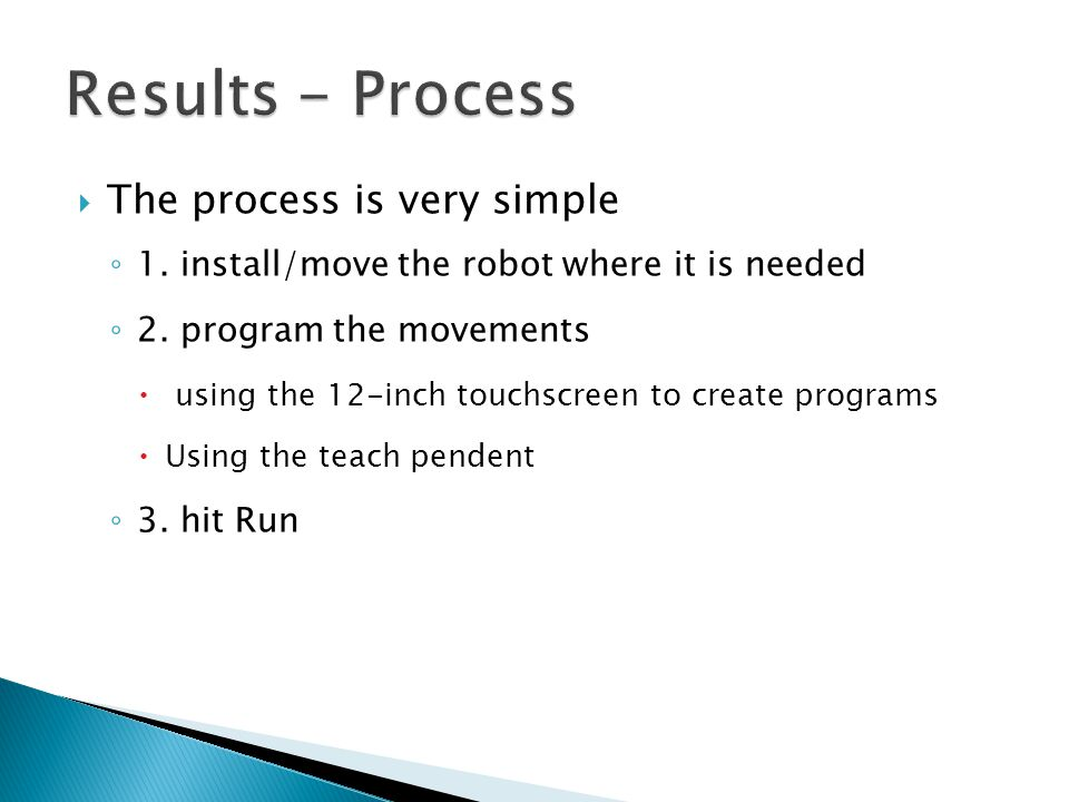  The process is very simple ◦ 1. install/move the robot where it is needed ◦ 2. program the movements  using the 12-inch touchscreen to create progr