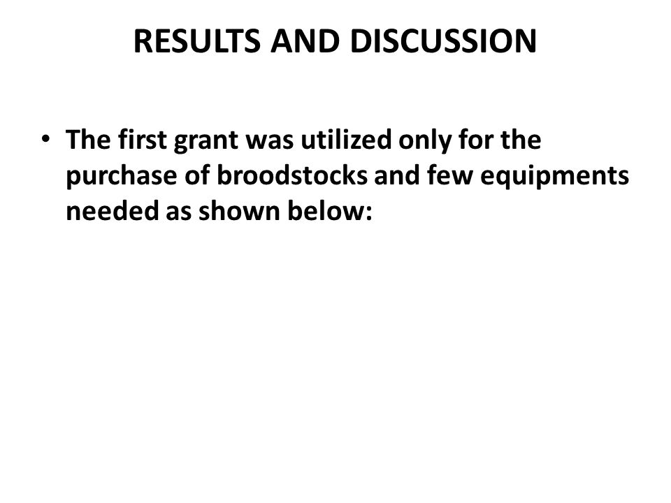 RESULTS AND DISCUSSION The first grant was utilized only for the purchase of broodstocks and few equipments needed as shown below: