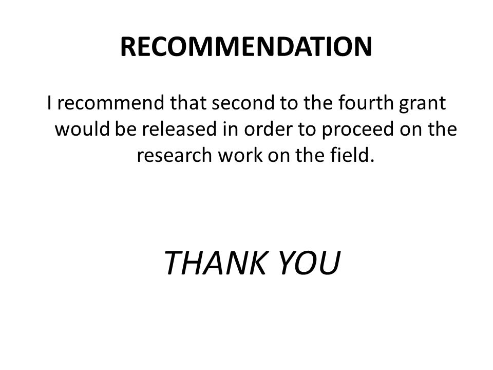 RECOMMENDATION I recommend that second to the fourth grant would be released in order to proceed on the research work on the field.