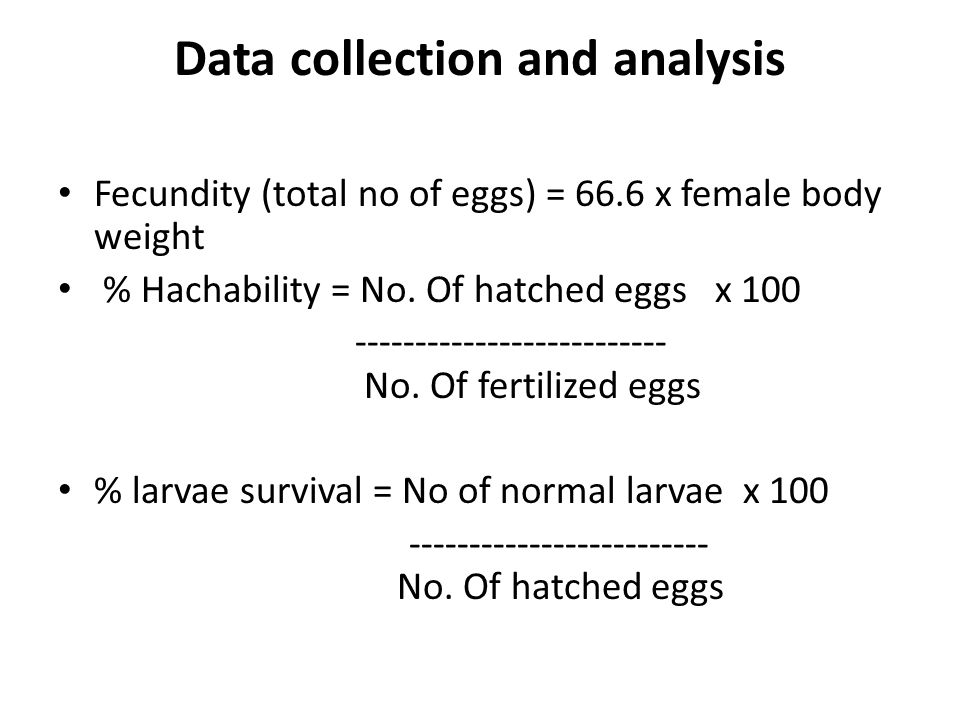 Data collection and analysis Fecundity (total no of eggs) = 66.6 x female body weight % Hachability = No.