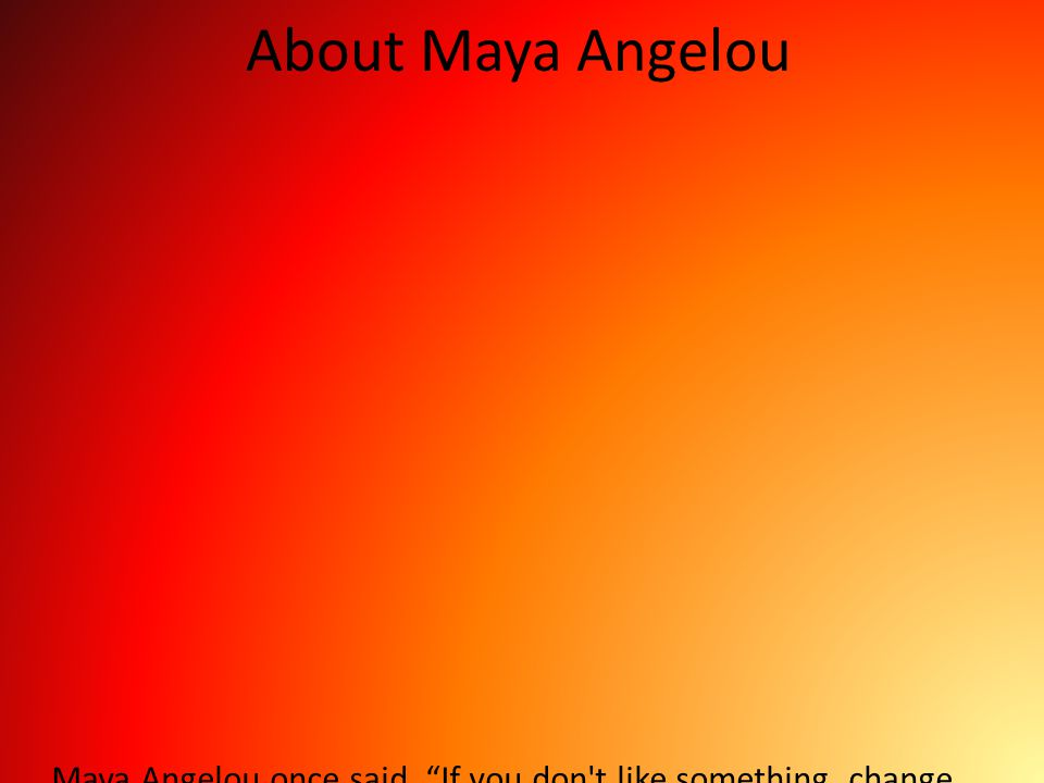 """About Maya Angelou Maya Angelou once said, """"If you don't like something, change it. If you can't change it, change your attitude."""" In a way, this real"""