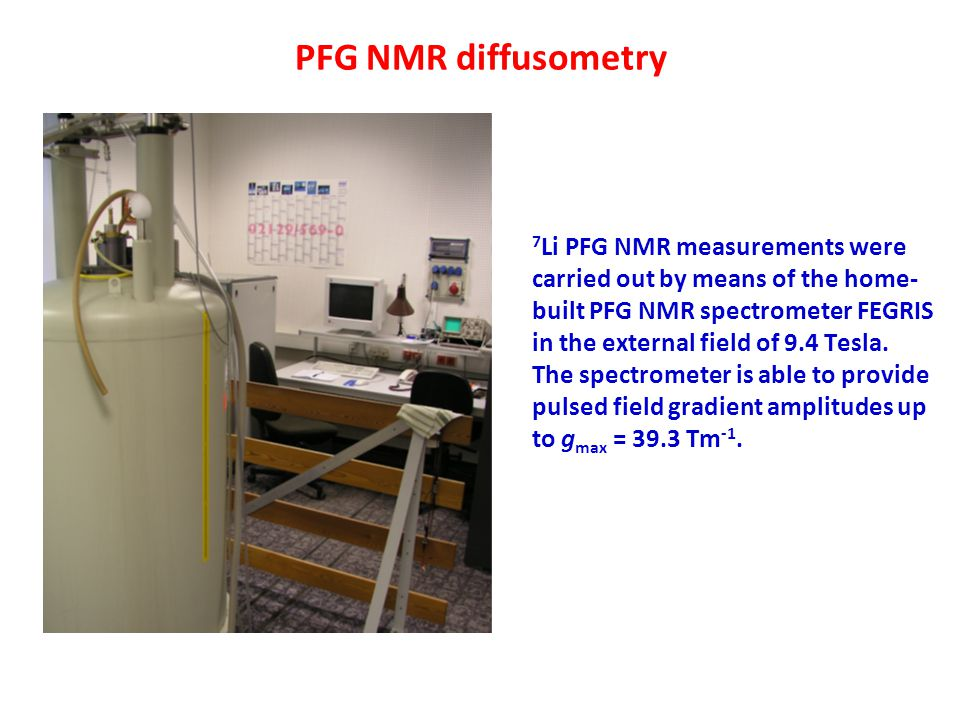 PFG NMR diffusometry 7 Li PFG NMR measurements were carried out by means of the home- built PFG NMR spectrometer FEGRIS in the external field of 9.4 T