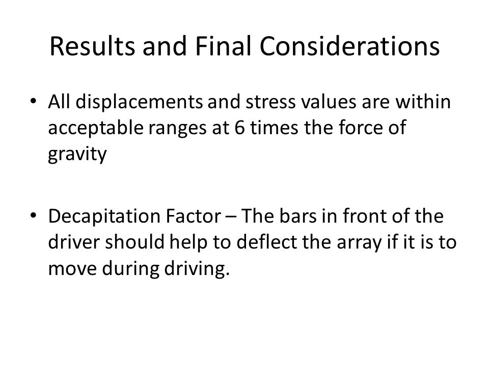 Results and Final Considerations All displacements and stress values are within acceptable ranges at 6 times the force of gravity Decapitation Factor – The bars in front of the driver should help to deflect the array if it is to move during driving.