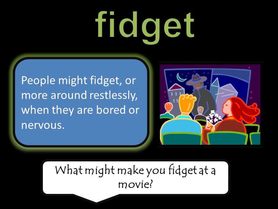People might fidget, or more around restlessly, when they are bored or nervous.