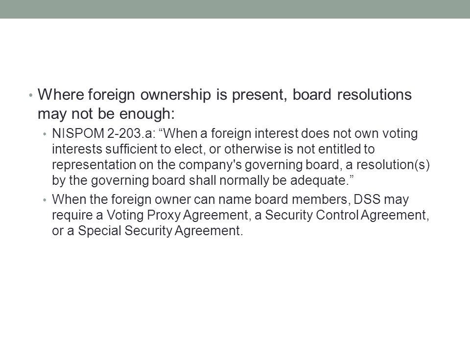 Where foreign ownership is present, board resolutions may not be enough: NISPOM 2-203.a: When a foreign interest does not own voting interests sufficient to elect, or otherwise is not entitled to representation on the company s governing board, a resolution(s) by the governing board shall normally be adequate. When the foreign owner can name board members, DSS may require a Voting Proxy Agreement, a Security Control Agreement, or a Special Security Agreement.
