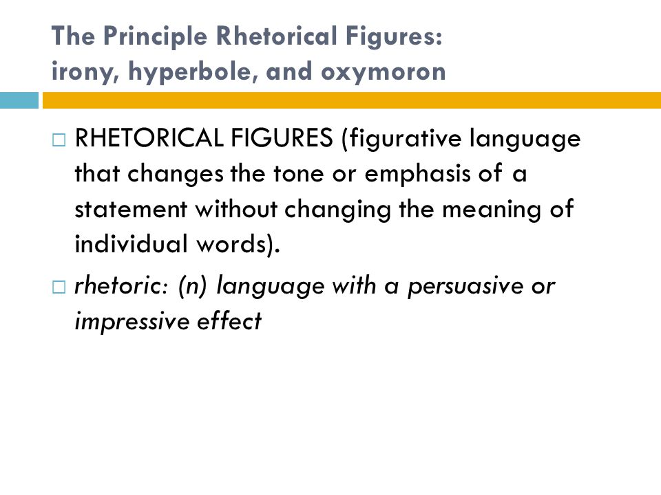 The Principle Rhetorical Figures: irony, hyperbole, and oxymoron  RHETORICAL FIGURES (figurative language that changes the tone or emphasis of a stat