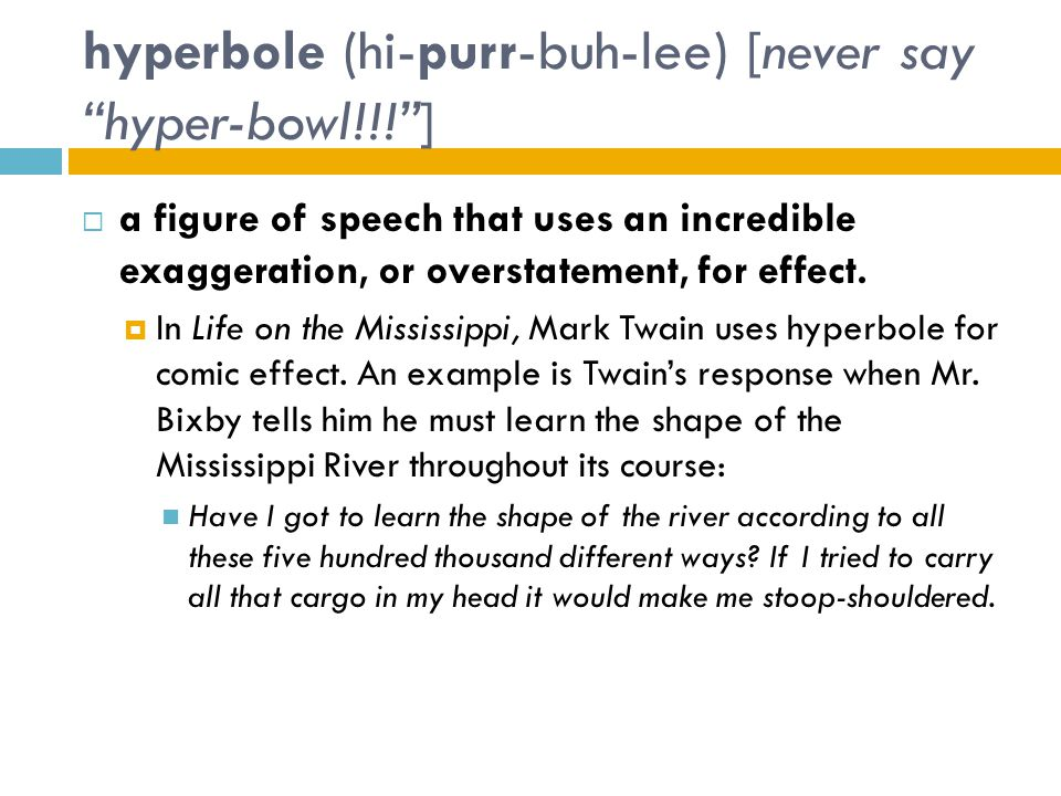 "hyperbole (hi-purr-buh-lee) [never say ""hyper-bowl!!!""]  a figure of speech that uses an incredible exaggeration, or overstatement, for effect.  In"