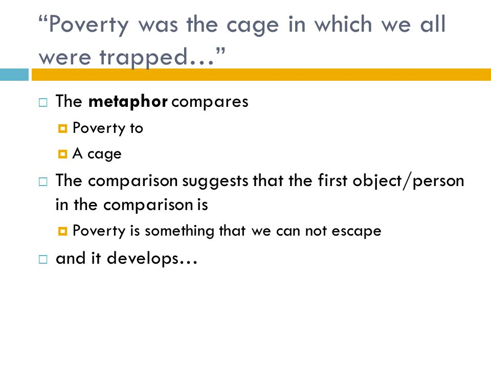 """Poverty was the cage in which we all were trapped…""  The metaphor compares  Poverty to  A cage  The comparison suggests that the first object/per"