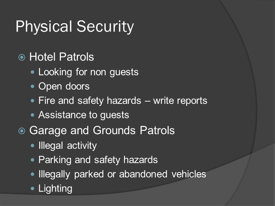 Physical Security  Casino Patrols Looking for criminal activity ○ Purse snatchers; Rail birds: casino cheats ○ Underage or intoxicated patrons Fills and Credits ○ Money to and from gaming tables Table Drops and Slot Drops ○ Movement of boxes to count room Money movement within casino Assistance to guests
