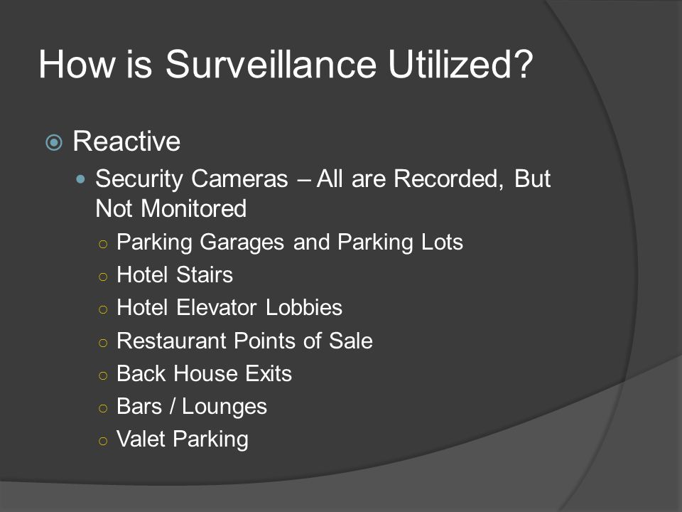 Surveillance  Second Part of Security Triangle  Separate, independent department for casino operations  In smaller properties the recording of all cameras is handled by the surveillance department, but the monitoring of security cameras is done by security personnel  In large properties security has its own camera system