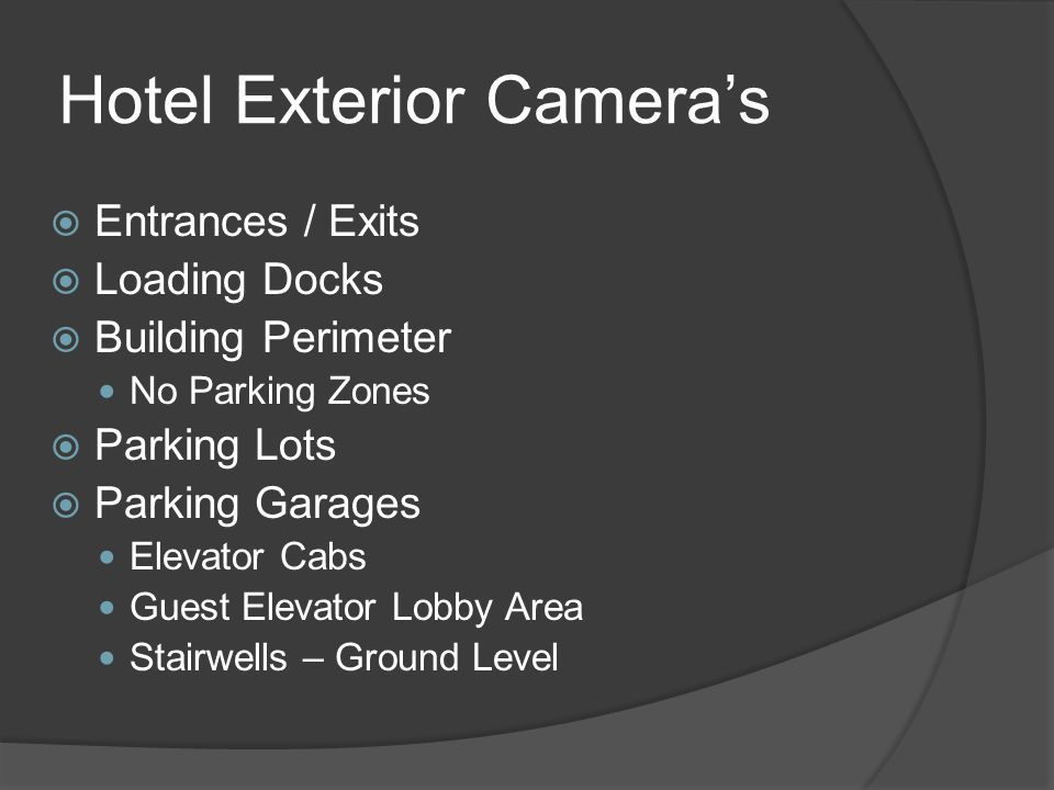 Exterior Camera's  Main Building (Casino)  Exterior Camera's – PTZ and Fixed  Monitor No Parking Zones Vehicular Bomb Threat  Entrances/Exits (Inside/Outside)  Emergency Exits Only (Motion, Fixed)  Walkways (Fixed, PTZ)