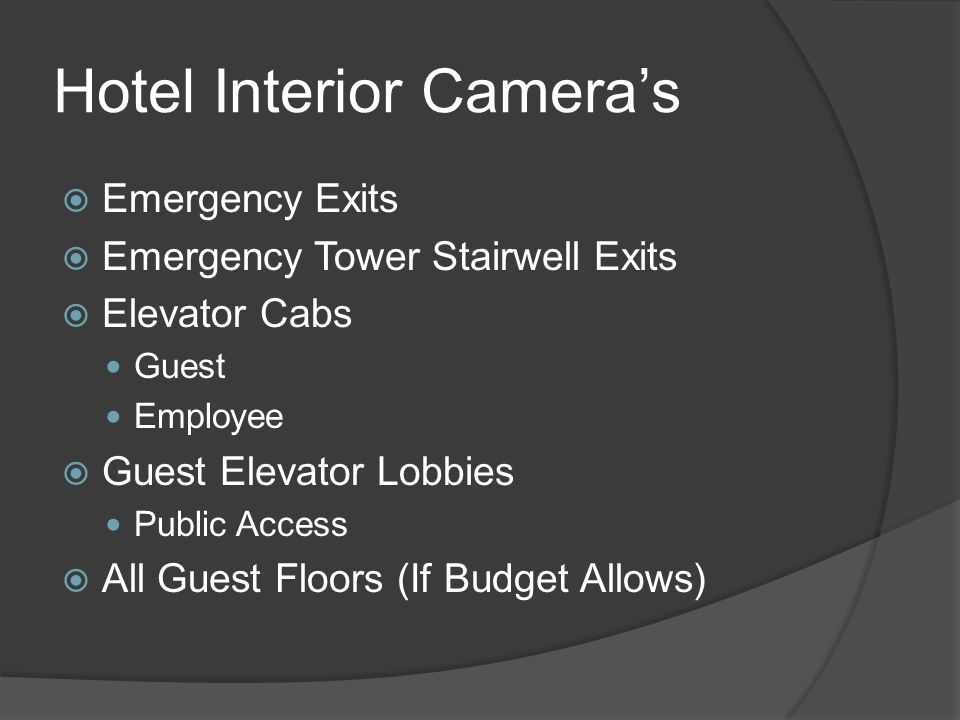Hotel Exterior Camera's  Entrances / Exits  Loading Docks  Building Perimeter No Parking Zones  Parking Lots  Parking Garages Elevator Cabs Guest Elevator Lobby Area Stairwells – Ground Level