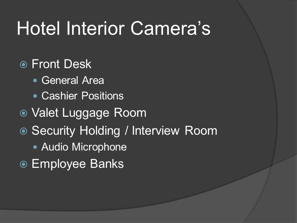 Hotel Interior Camera's  Emergency Exits  Emergency Tower Stairwell Exits  Elevator Cabs Guest Employee  Guest Elevator Lobbies Public Access  All Guest Floors (If Budget Allows)