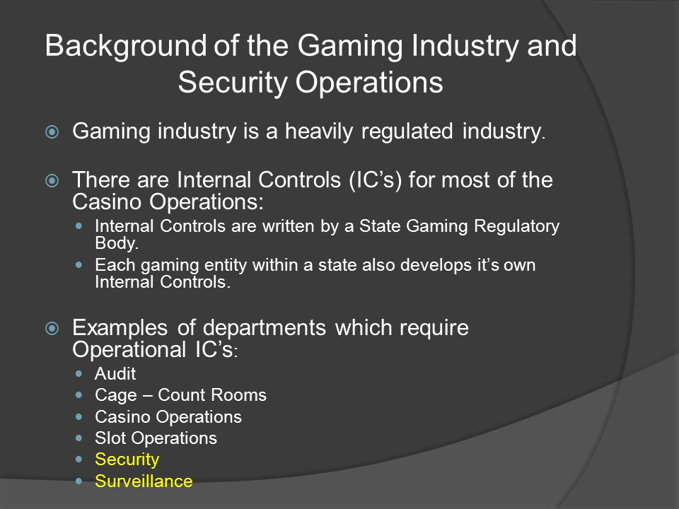 Security Operations are Key Departments in a Gaming Operation  Security protects customers, employees and assets  Surveillance is an independent part of security effort  In most gaming jurisdictions Surveillance is responsible to someone outside the gaming entity; Usually to someone in the Corporate Organization and/or Board of Directors.