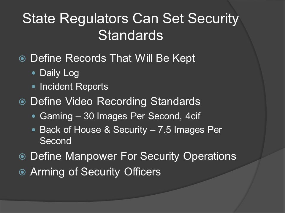 State Regulators Can Set Security Standards  Define Records That Will Be Kept Daily Log Incident Reports  Define Video Recording Standards Gaming – 30 Images Per Second, 4cif Back of House & Security – 7.5 Images Per Second  Define Manpower For Security Operations  Arming of Security Officers