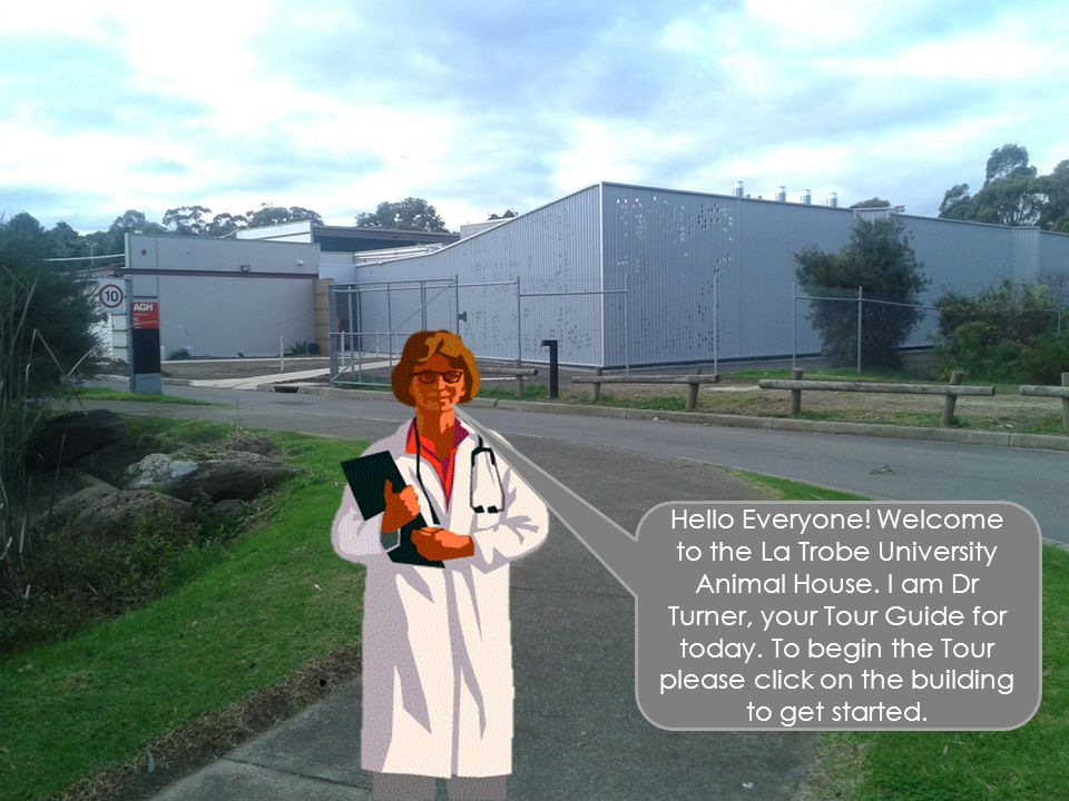 Hello Everyone! Welcome to the La Trobe University Animal House. I am Dr Turner, your Tour Guide for today. To begin the Tour please click on the buil