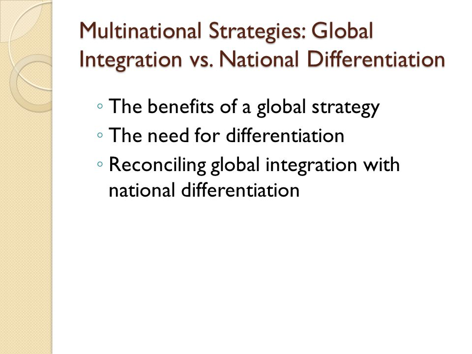 Multinational Strategies: Global Integration vs. National Differentiation ◦ The benefits of a global strategy ◦ The need for differentiation ◦ Reconci