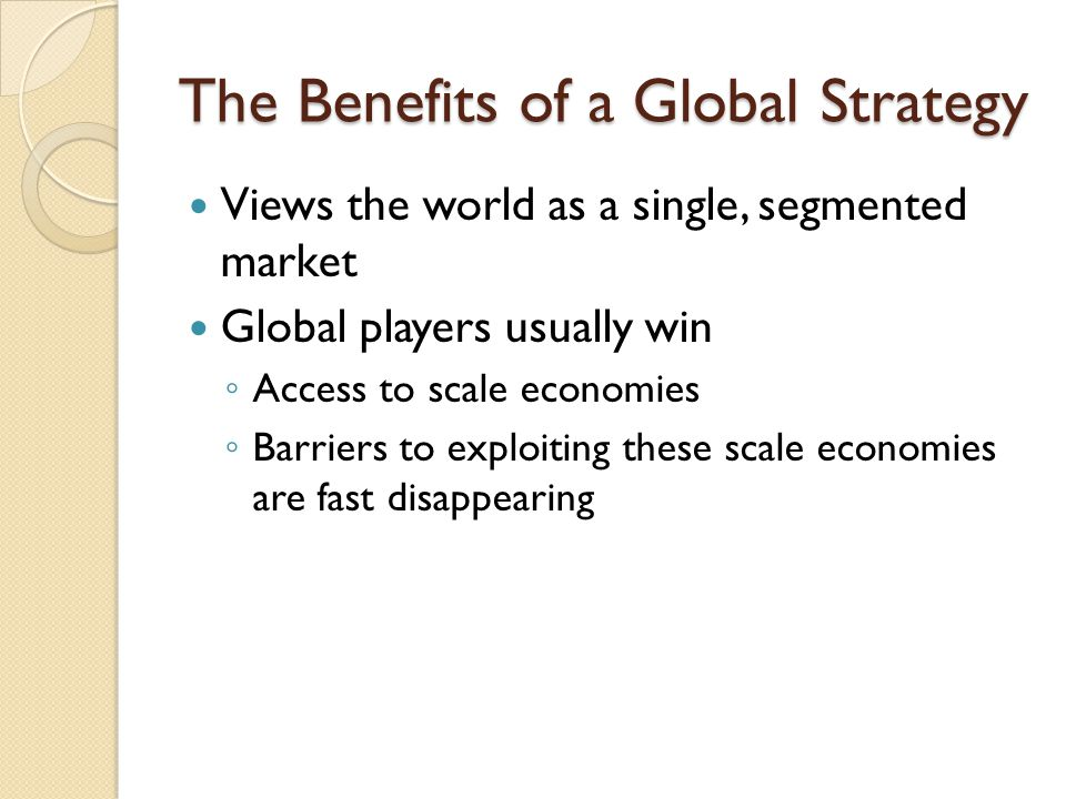 The Benefits of a Global Strategy Views the world as a single, segmented market Global players usually win ◦ Access to scale economies ◦ Barriers to exploiting these scale economies are fast disappearing