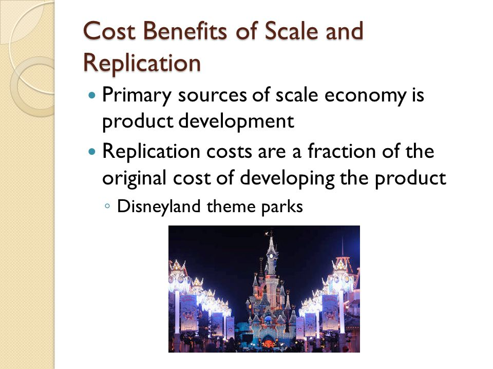 Cost Benefits of Scale and Replication Primary sources of scale economy is product development Replication costs are a fraction of the original cost of developing the product ◦ Disneyland theme parks