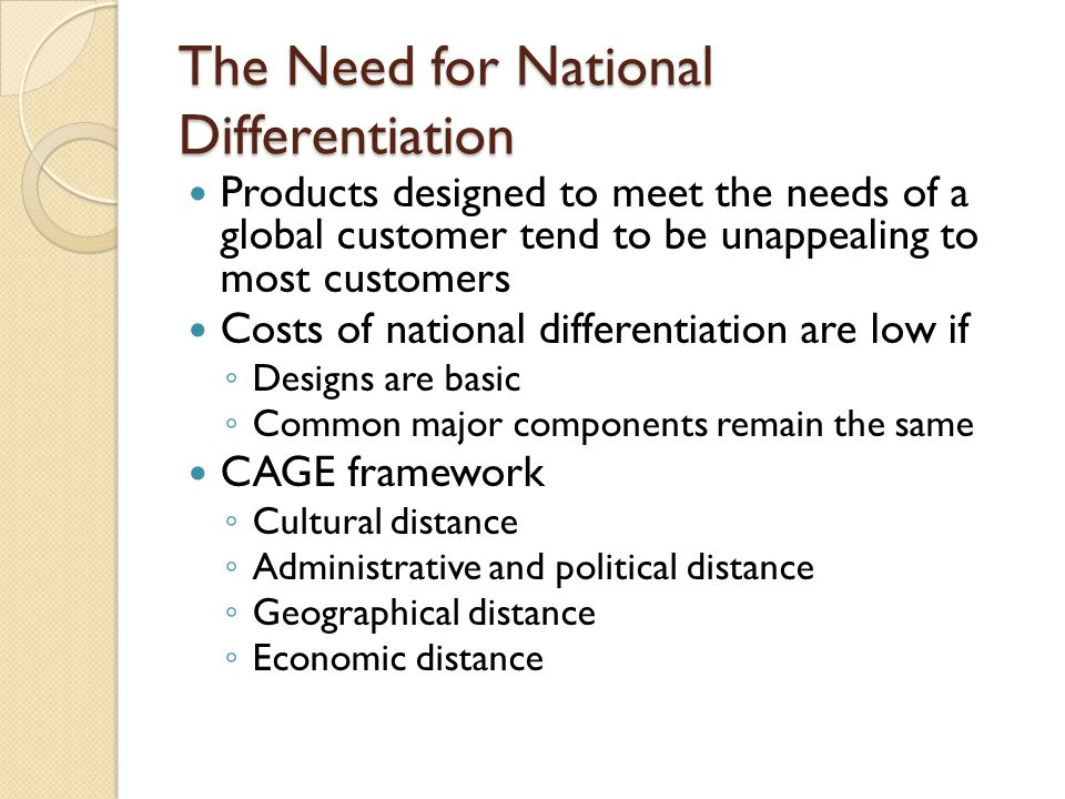 The Need for National Differentiation Products designed to meet the needs of a global customer tend to be unappealing to most customers Costs of national differentiation are low if ◦ Designs are basic ◦ Common major components remain the same CAGE framework ◦ Cultural distance ◦ Administrative and political distance ◦ Geographical distance ◦ Economic distance
