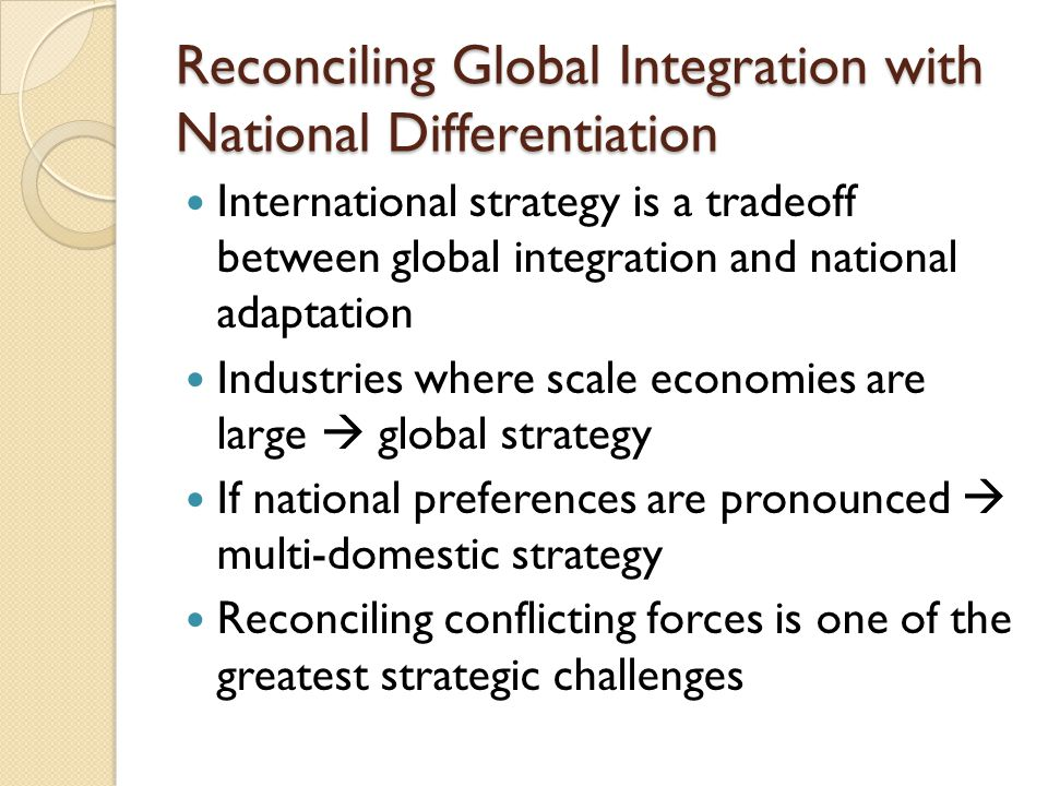 Reconciling Global Integration with National Differentiation International strategy is a tradeoff between global integration and national adaptation Industries where scale economies are large  global strategy If national preferences are pronounced  multi-domestic strategy Reconciling conflicting forces is one of the greatest strategic challenges