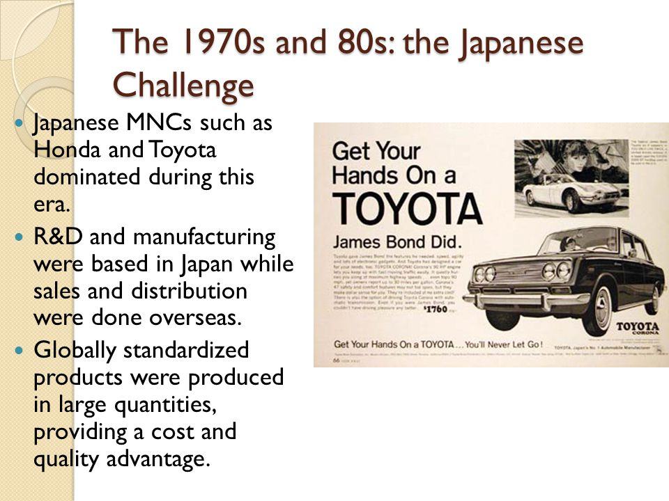 The 1970s and 80s: the Japanese Challenge Japanese MNCs such as Honda and Toyota dominated during this era.