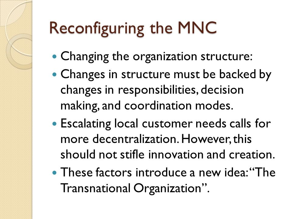 Reconfiguring the MNC Changing the organization structure: Changes in structure must be backed by changes in responsibilities, decision making, and coordination modes.